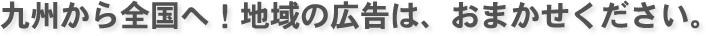 九州から全国へ!地域の広告は、おまかせください。